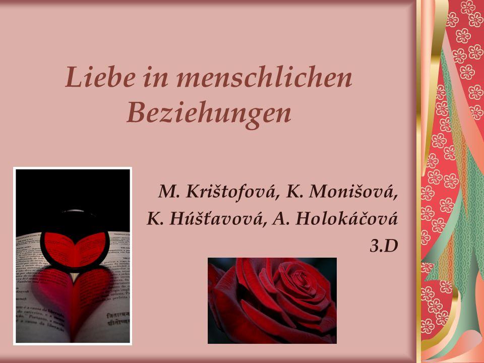 Liebe in menschlichen Beziehungen M. Krištofová, K. Monišová, K. Húšťavová, A. Holokáčová 3.D