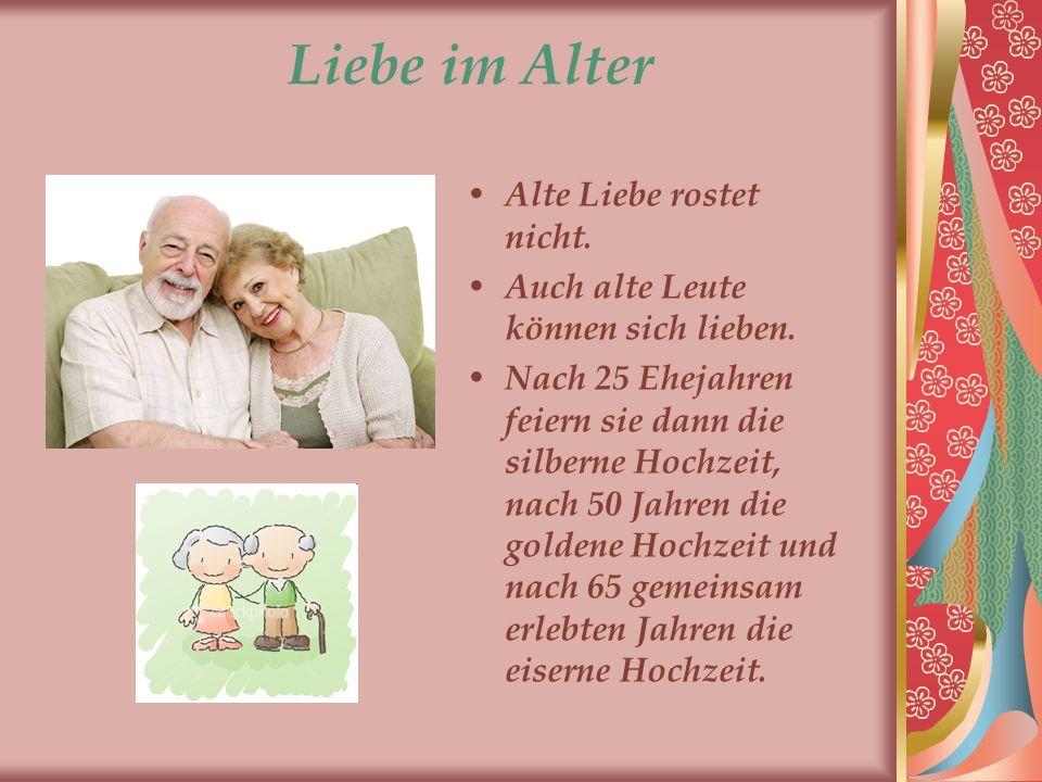 Liebe im Alter Alte Liebe rostet nicht. Auch alte Leute können sich lieben. Nach 25 Ehejahren feiern sie dann die silberne Hochzeit, nach 50 Jahren di