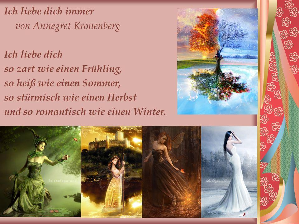 Ich liebe dich immer von Annegret Kronenberg Ich liebe dich so zart wie einen Frühling, so heiß wie einen Sommer, so stürmisch wie einen Herbst und so