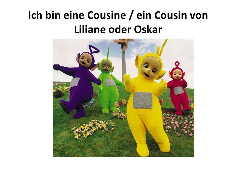 Ich bin eine Cousine / ein Cousin von Liliane oder Oskar