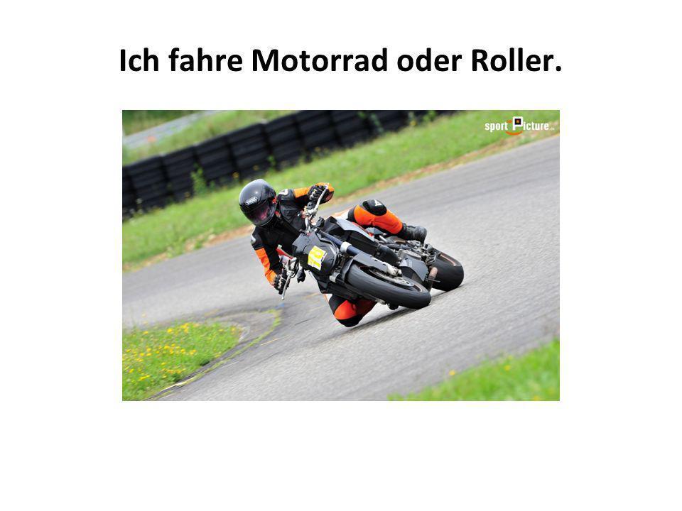 Ich fahre Motorrad oder Roller.