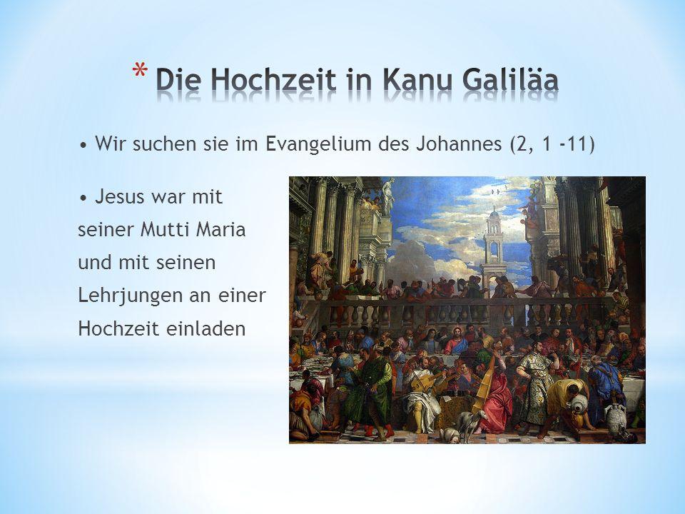 Wir suchen sie im Evangelium des Johannes (2, 1 -11) Jesus war mit seiner Mutti Maria und mit seinen Lehrjungen an einer Hochzeit einladen