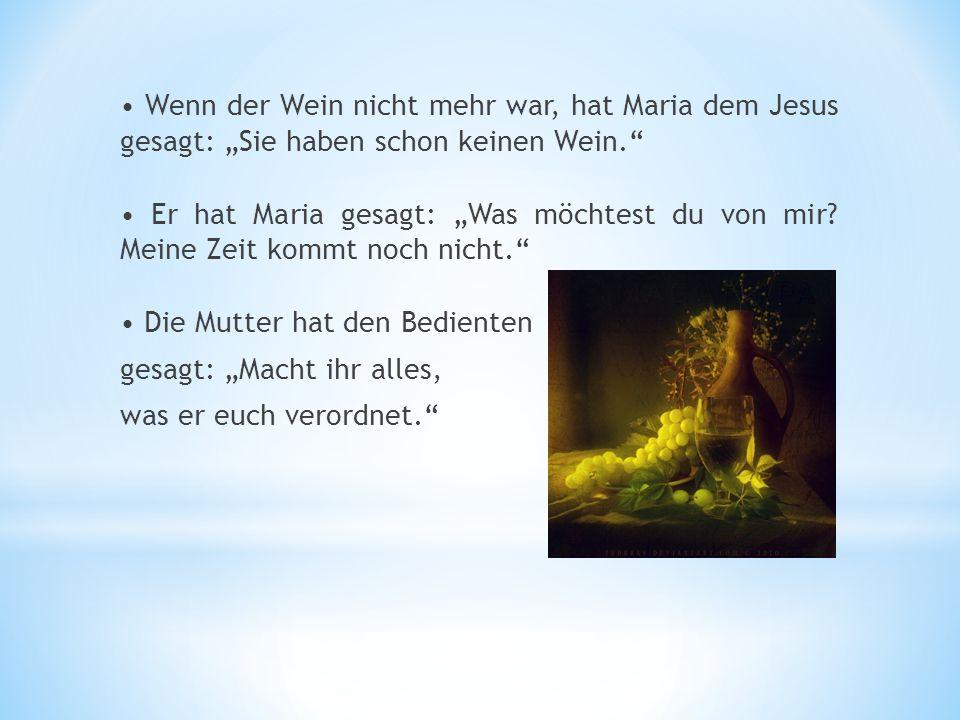 Wenn der Wein nicht mehr war, hat Maria dem Jesus gesagt: Sie haben schon keinen Wein. Er hat Maria gesagt: Was möchtest du von mir? Meine Zeit kommt