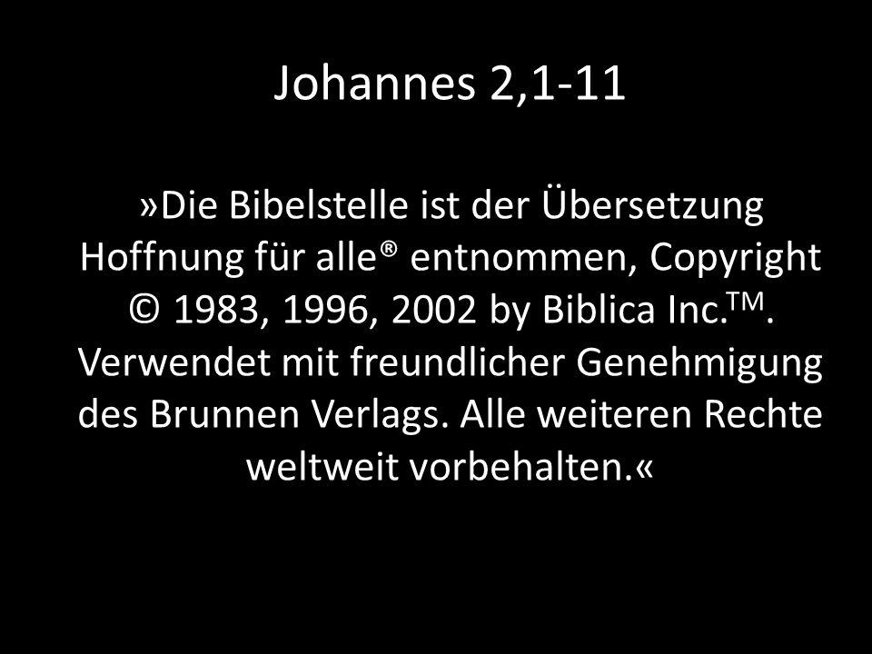 Johannes 2,1-11 »Die Bibelstelle ist der Übersetzung Hoffnung für alle® entnommen, Copyright © 1983, 1996, 2002 by Biblica Inc. TM. Verwendet mit freu