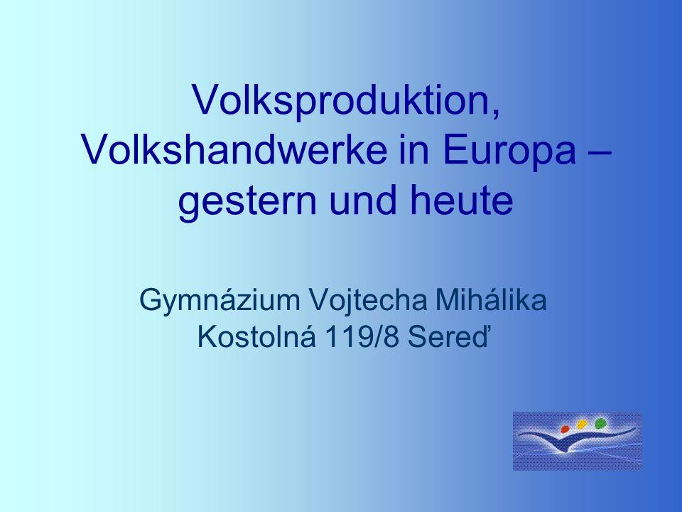 Volksproduktion, Volkshandwerke in Europa – gestern und heute Gymnázium Vojtecha Mihálika Kostolná 119/8 Sereď