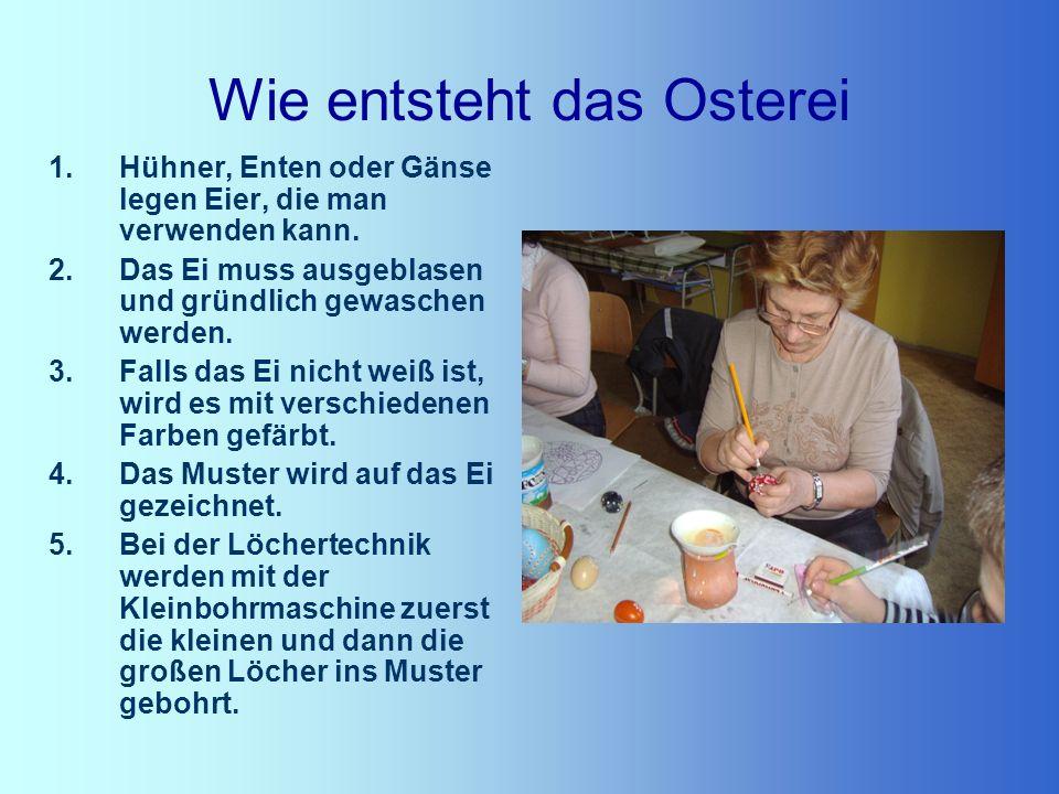 Wie entsteht das Osterei 1.Hühner, Enten oder Gänse legen Eier, die man verwenden kann. 2.Das Ei muss ausgeblasen und gründlich gewaschen werden. 3.Fa