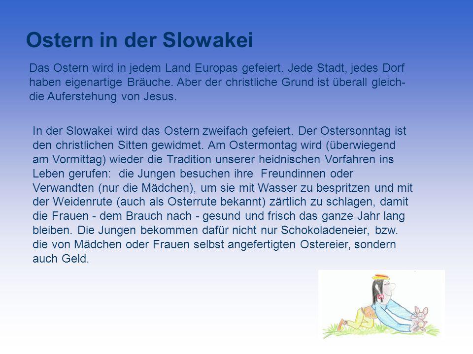 Ostern in der Slowakei Das Ostern wird in jedem Land Europas gefeiert. Jede Stadt, jedes Dorf haben eigenartige Bräuche. Aber der christliche Grund is