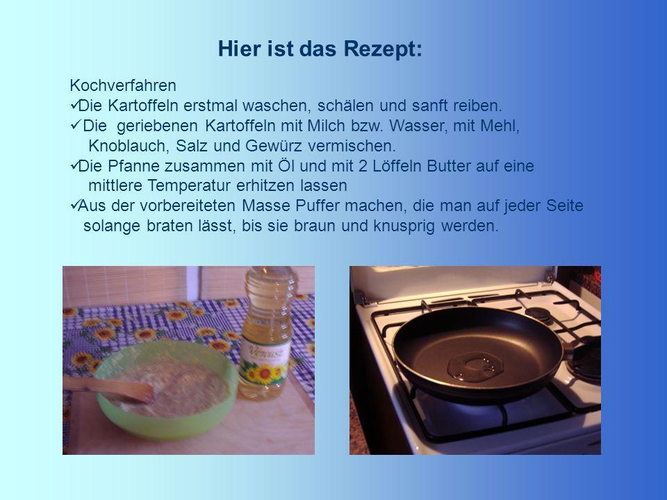 Hier ist das Rezept: Kochverfahren Die Kartoffeln erstmal waschen, schälen und sanft reiben. Die geriebenen Kartoffeln mit Milch bzw. Wasser, mit Mehl