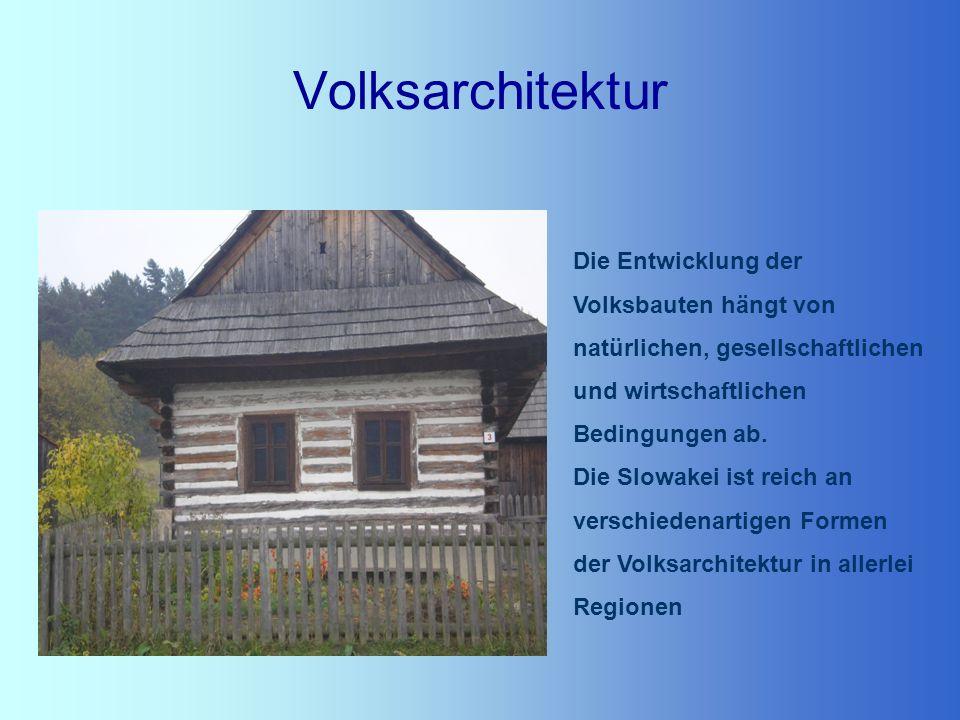 Volksarchitektur Die Entwicklung der Volksbauten hängt von natürlichen, gesellschaftlichen und wirtschaftlichen Bedingungen ab. Die Slowakei ist reich