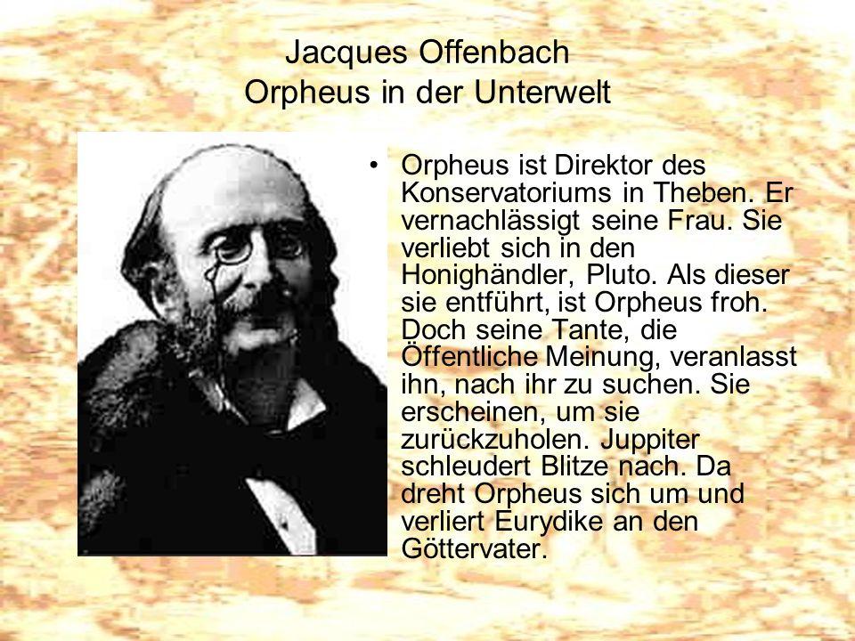 Jacques Offenbach Orpheus in der Unterwelt Orpheus ist Direktor des Konservatoriums in Theben. Er vernachlässigt seine Frau. Sie verliebt sich in den