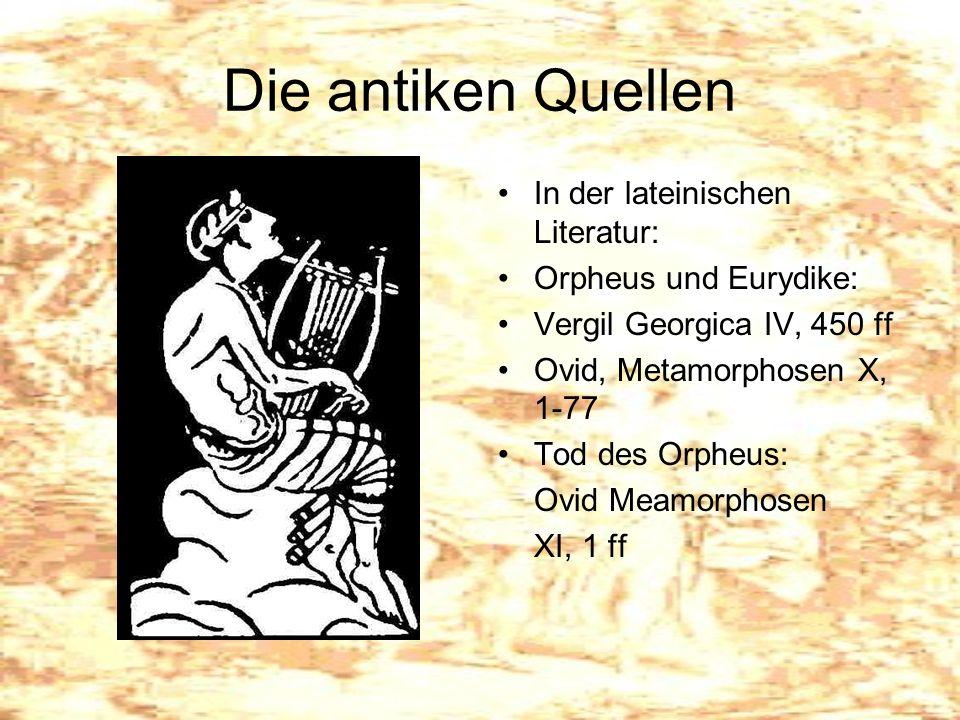 Die antiken Quellen In der lateinischen Literatur: Orpheus und Eurydike: Vergil Georgica IV, 450 ff Ovid, Metamorphosen X, 1-77 Tod des Orpheus: Ovid