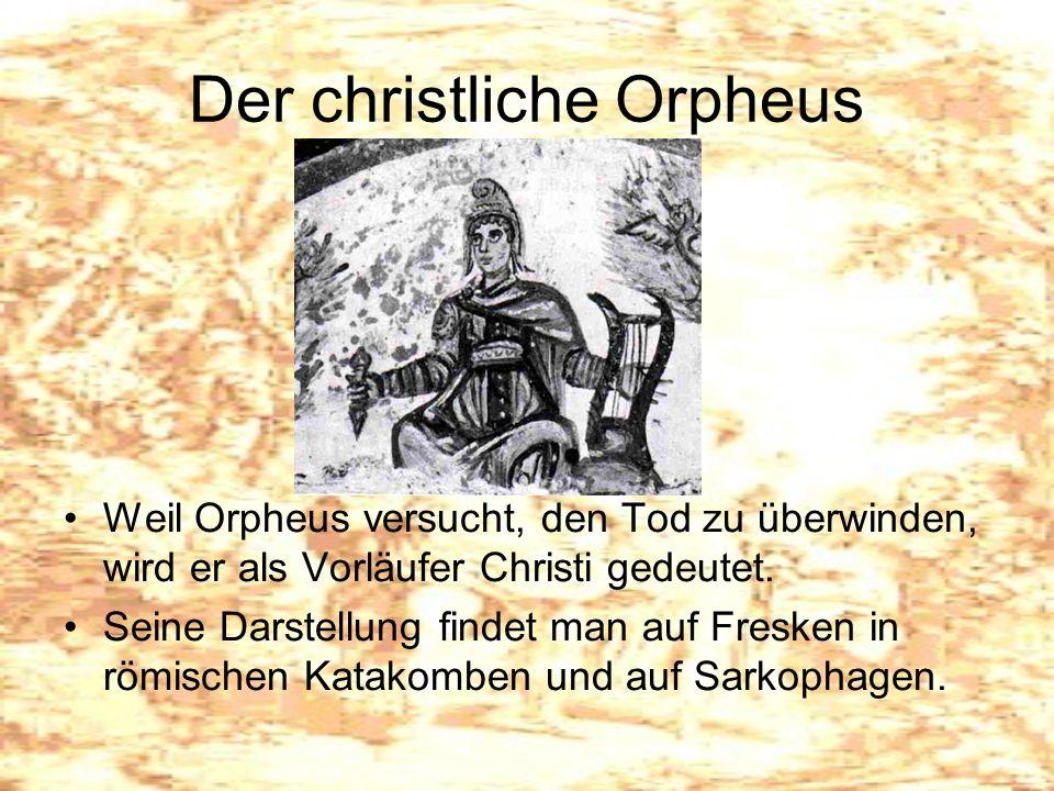 Der christliche Orpheus Weil Orpheus versucht, den Tod zu überwinden, wird er als Vorläufer Christi gedeutet. Seine Darstellung findet man auf Fresken