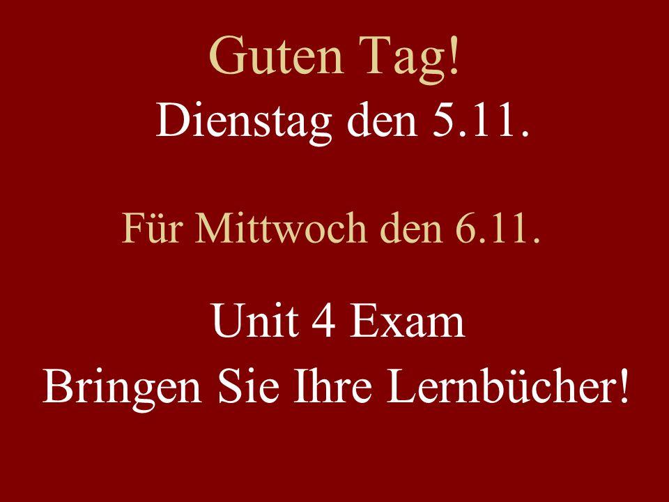 Guten Tag! Dienstag den 5.11. Für Mittwoch den 6.11. Unit 4 Exam Bringen Sie Ihre Lernbücher!