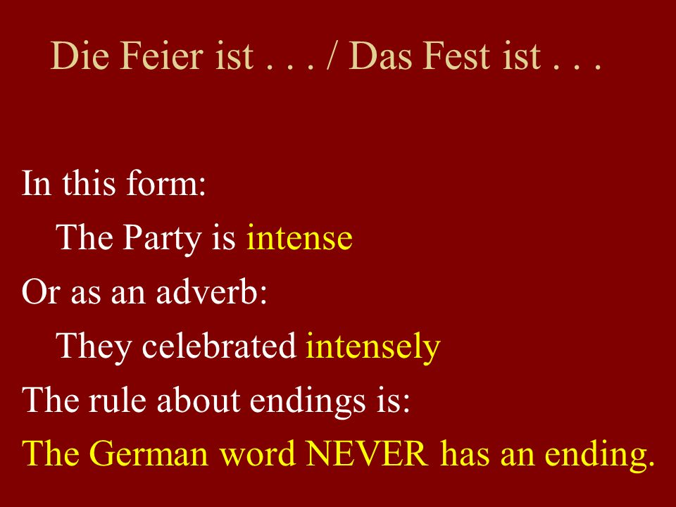 Die Feier ist... / Das Fest ist... In this form: The Party is intense Or as an adverb: They celebrated intensely The rule about endings is: The German