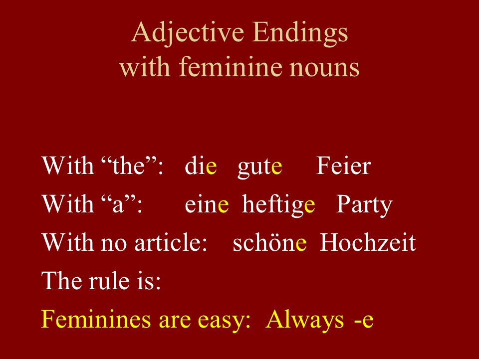 Adjective Endings with feminine nouns With the: die gute Feier With a:eine heftige Party With no article: schöne Hochzeit The rule is: Feminines are easy: Always -e