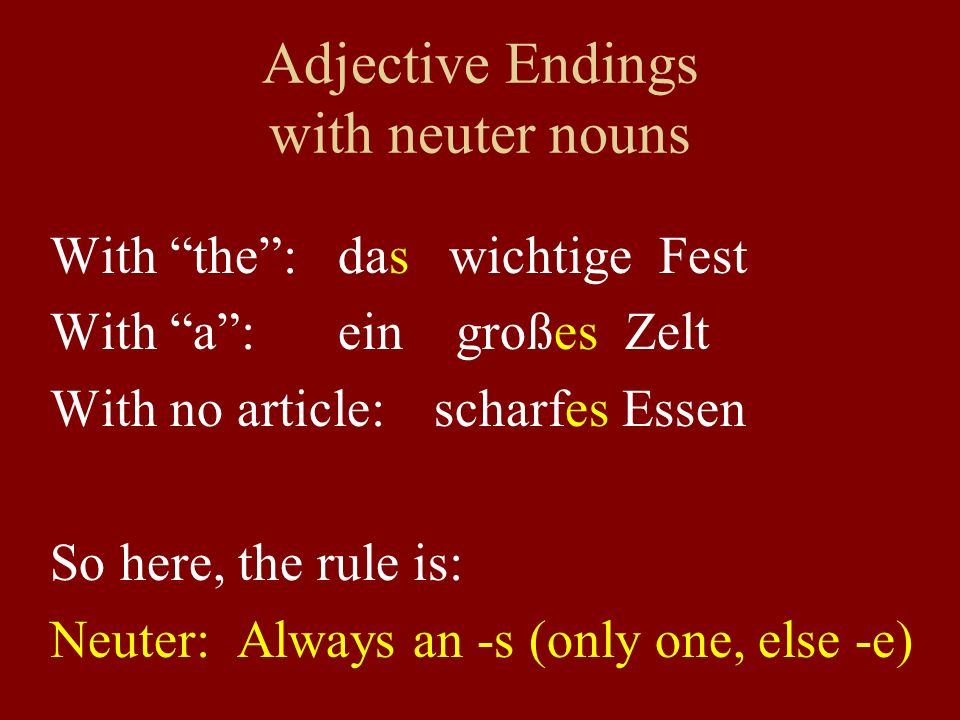 Adjective Endings with neuter nouns With the: das wichtige Fest With a:ein großes Zelt With no article: scharfes Essen So here, the rule is: Neuter: Always an -s (only one, else -e)