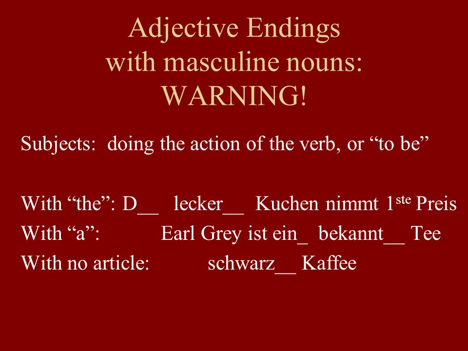 Adjective Endings with masculine nouns: WARNING! Subjects: doing the action of the verb, or to be With the: D__ lecker__ Kuchen nimmt 1 ste Preis With
