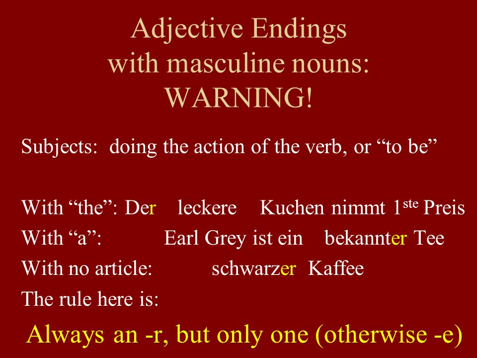 Adjective Endings with masculine nouns: WARNING! Subjects: doing the action of the verb, or to be With the: Der leckere Kuchen nimmt 1 ste Preis With