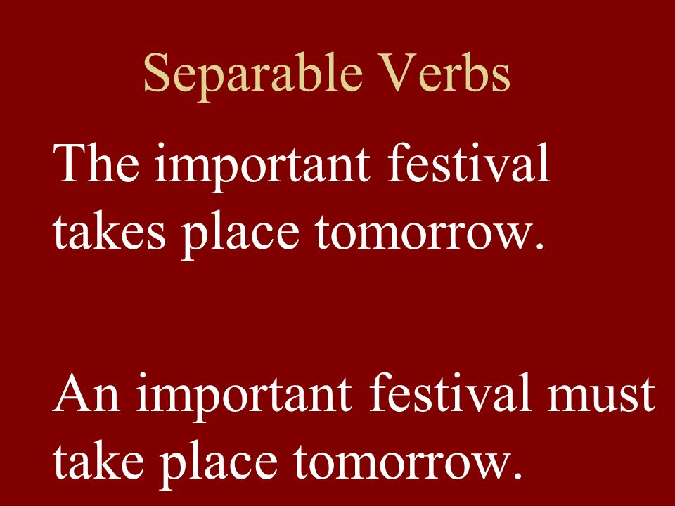 Separable Verbs The important festival takes place tomorrow.