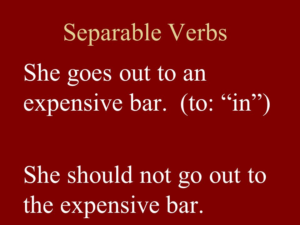 Separable Verbs She goes out to an expensive bar. (to: in) She should not go out to the expensive bar.