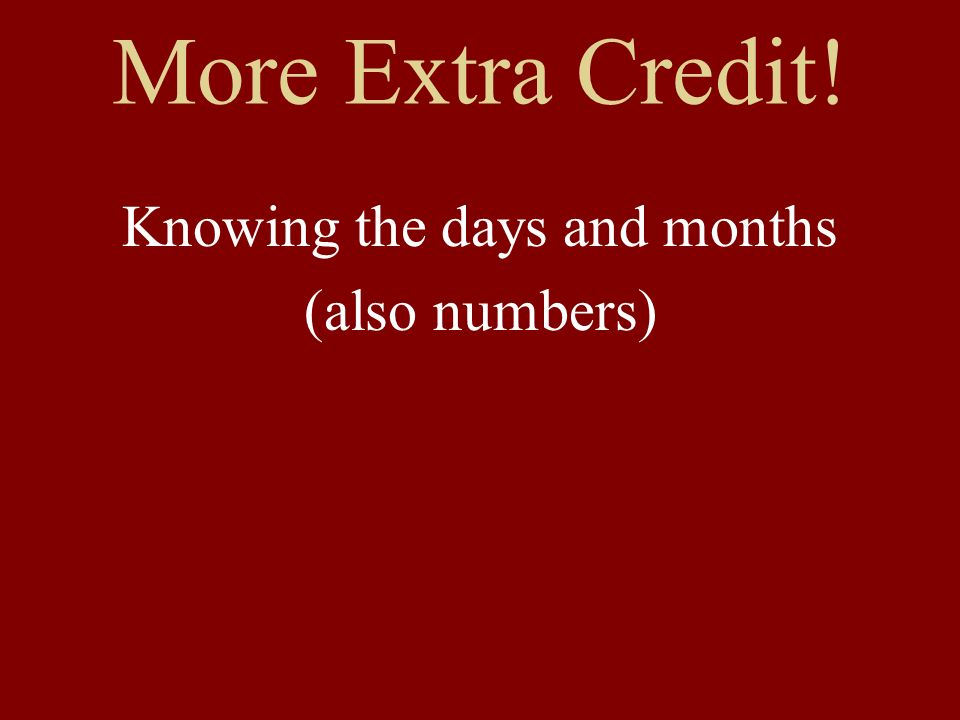 More Extra Credit! Knowing the days and months (also numbers)