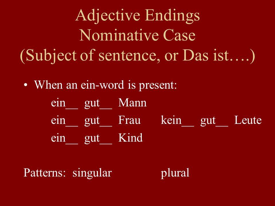 Adjective Endings Nominative Case (Subject of sentence, or Das ist….) When an ein-word is present: ein__ gut__ Mann ein__ gut__ Fraukein__ gut__ Leute