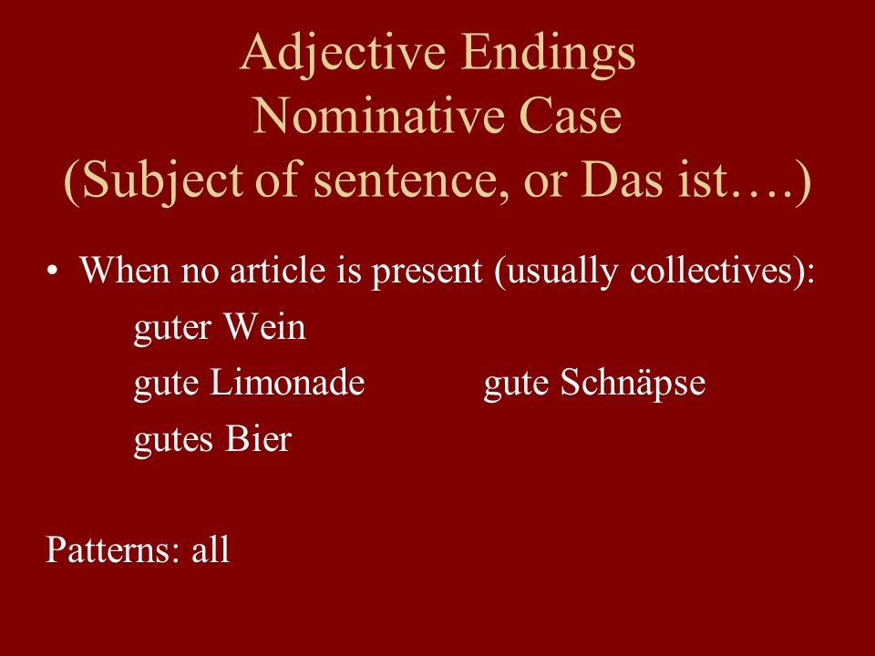 Adjective Endings Nominative Case (Subject of sentence, or Das ist….) When no article is present (usually collectives): guter Wein gute Limonadegute Schnäpse gutes Bier Patterns: all