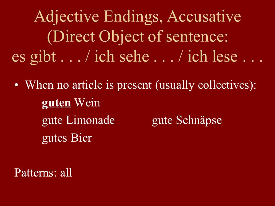When no article is present (usually collectives): guten Wein gute Limonadegute Schnäpse gutes Bier Patterns: all Adjective Endings, Accusative (Direct Object of sentence: es gibt...