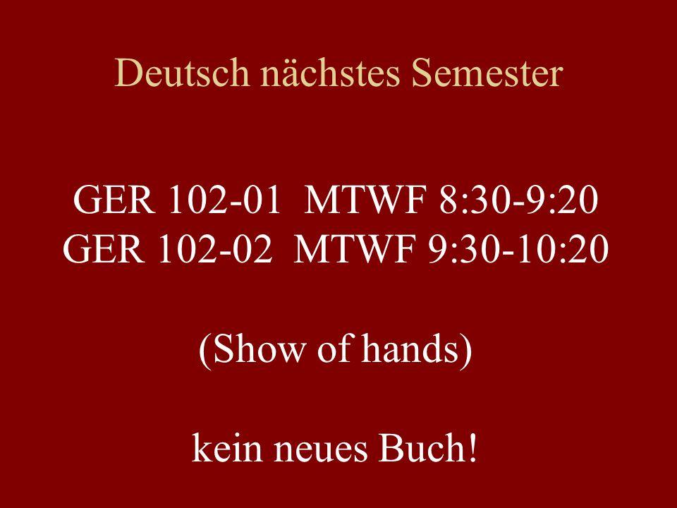 Deutsch nächstes Semester GER 102-01 MTWF 8:30-9:20 GER 102-02 MTWF 9:30-10:20 (Show of hands) kein neues Buch!