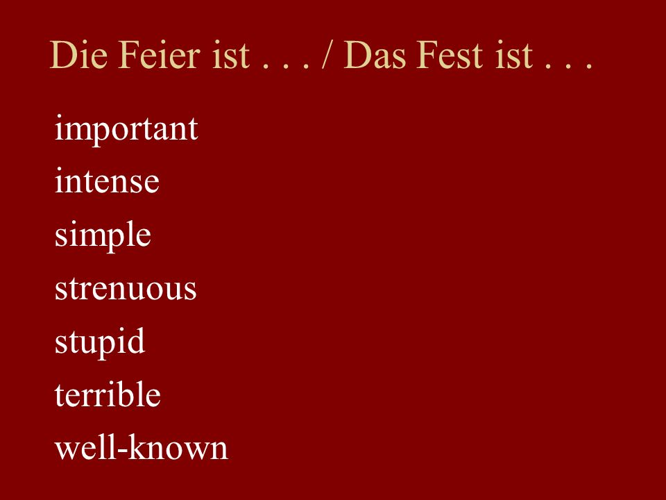 Die Feier ist... / Das Fest ist... important intense simple strenuous stupid terrible well-known
