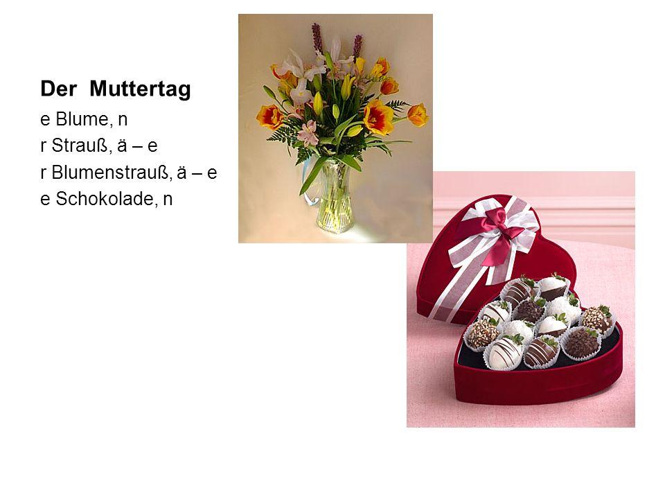 Der Muttertag e Blume, n r Strauß, ä – e r Blumenstrauß, ä – e e Schokolade, n