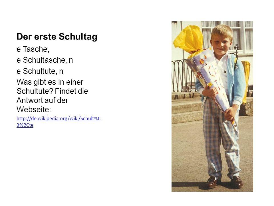 Der erste Schultag e Tasche, e Schultasche, n e Schultüte, n Was gibt es in einer Schultüte? Findet die Antwort auf der Webseite: http://de.wikipedia.