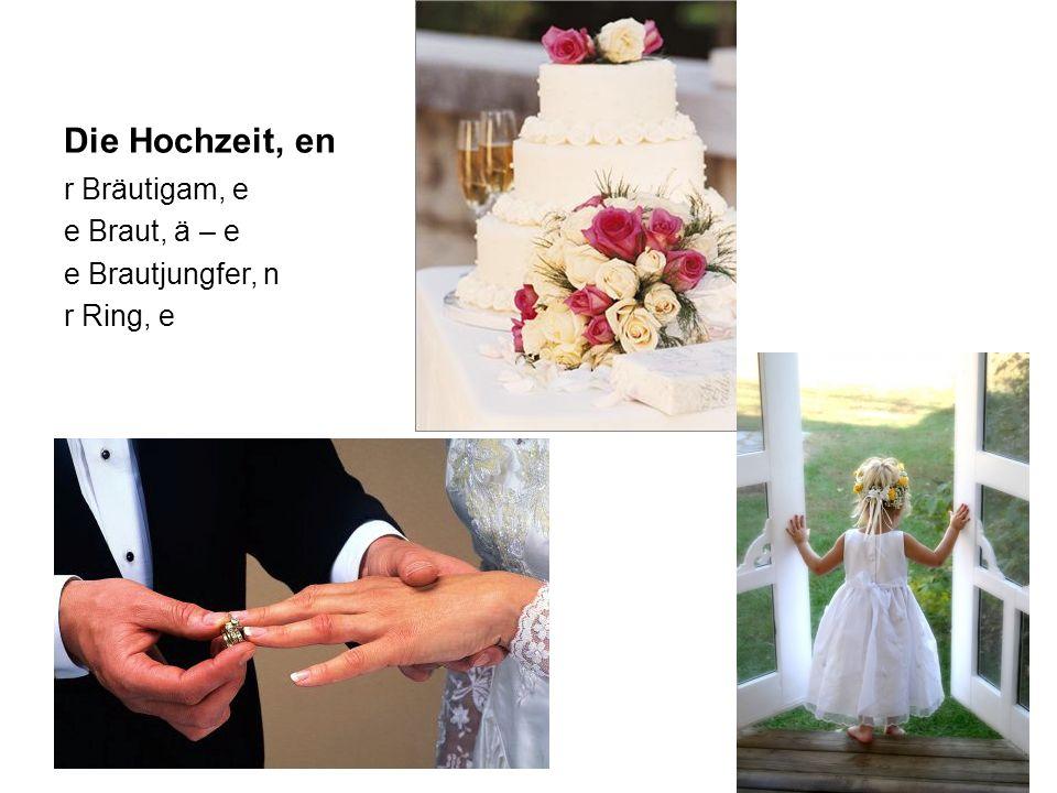 Die Hochzeit, en r Bräutigam, e e Braut, ä – e e Brautjungfer, n r Ring, e