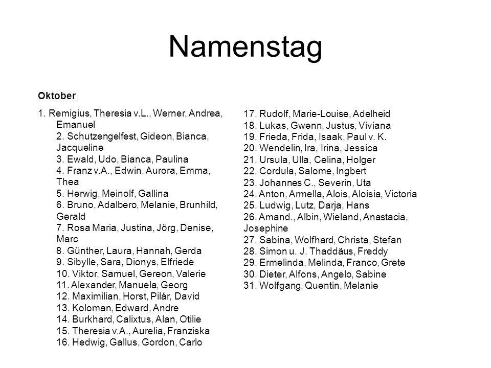 Namenstag Oktober 1. Remigius, Theresia v.L., Werner, Andrea, Emanuel 2. Schutzengelfest, Gideon, Bianca, Jacqueline 3. Ewald, Udo, Bianca, Paulina 4.