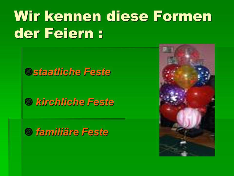 Wir kennen diese Formen der Feiern : staatliche Feste staatliche Feste kirchliche Feste kirchliche Feste familiäre Feste familiäre Feste
