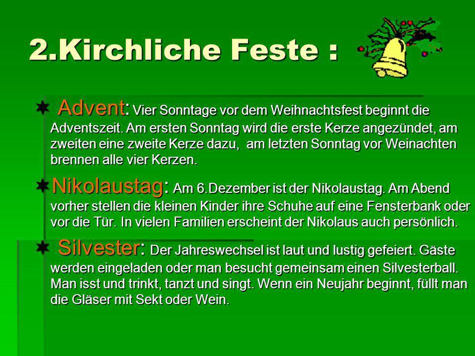 2.Kirchliche Feste : Advent: Vier Sonntage vor dem Weihnachtsfest beginnt die Adventszeit. Am ersten Sonntag wird die erste Kerze angezündet, am zweit