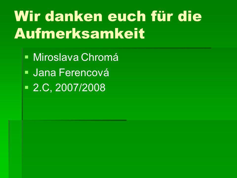 Wir danken euch für die Aufmerksamkeit Miroslava Chromá Jana Ferencová 2.C, 2007/2008