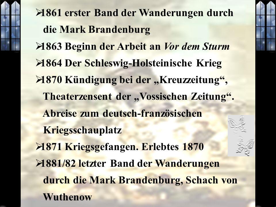 1861 erster Band der Wanderungen durch die Mark Brandenburg 1863 Beginn der Arbeit an Vor dem Sturm 1864 Der Schleswig-Holsteinische Krieg 1870 Kündigung bei der Kreuzzeitung, Theaterzensent der Vossischen Zeitung.
