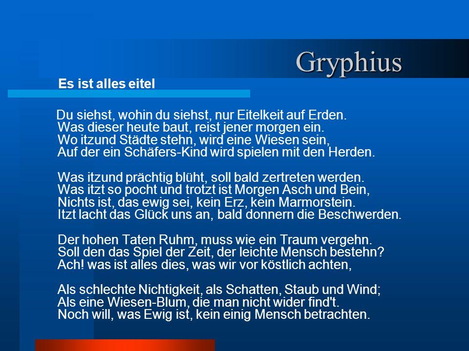 Gryphius Gryphius Es ist alles eitel Du siehst, wohin du siehst, nur Eitelkeit auf Erden. Was dieser heute baut, reist jener morgen ein. Wo itzund Stä