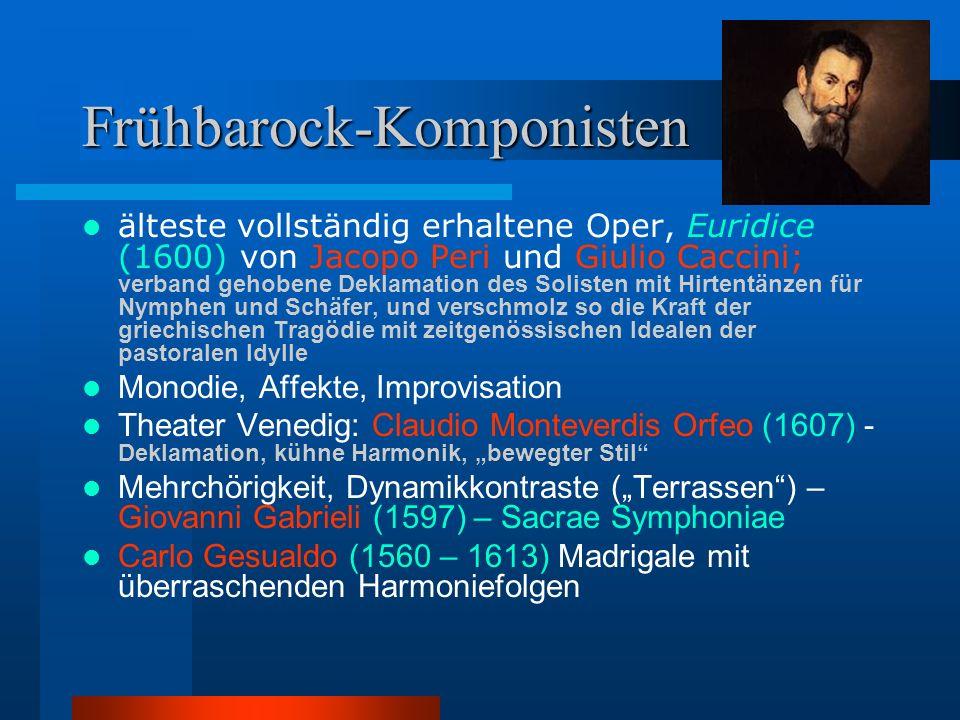 Frühbarock-Komponisten älteste vollständig erhaltene Oper, Euridice (1600) von Jacopo Peri und Giulio Caccini; verband gehobene Deklamation des Solisten mit Hirtentänzen für Nymphen und Schäfer, und verschmolz so die Kraft der griechischen Tragödie mit zeitgenössischen Idealen der pastoralen Idylle Monodie, Affekte, Improvisation Theater Venedig: Claudio Monteverdis Orfeo (1607) - Deklamation, kühne Harmonik, bewegter Stil Mehrchörigkeit, Dynamikkontraste (Terrassen) – Giovanni Gabrieli (1597) – Sacrae Symphoniae Carlo Gesualdo (1560 – 1613) Madrigale mit überraschenden Harmoniefolgen