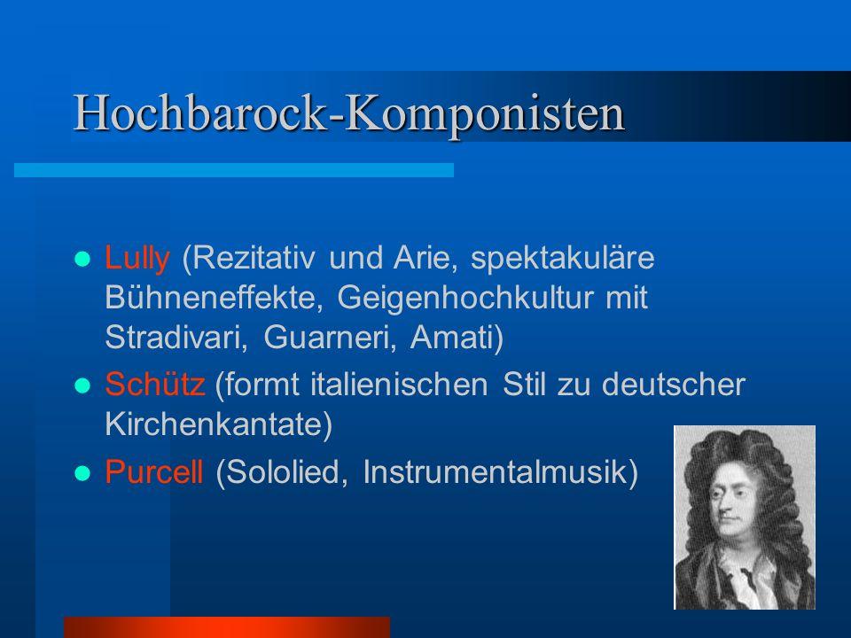 Hochbarock-Komponisten Lully (Rezitativ und Arie, spektakuläre Bühneneffekte, Geigenhochkultur mit Stradivari, Guarneri, Amati) Schütz (formt italienischen Stil zu deutscher Kirchenkantate) Purcell (Sololied, Instrumentalmusik)