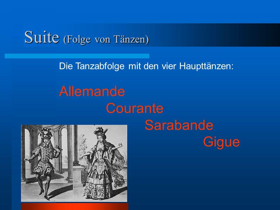 Suite (Folge von Tänzen) Die Tanzabfolge mit den vier Haupttänzen: Allemande Courante Sarabande Gigue