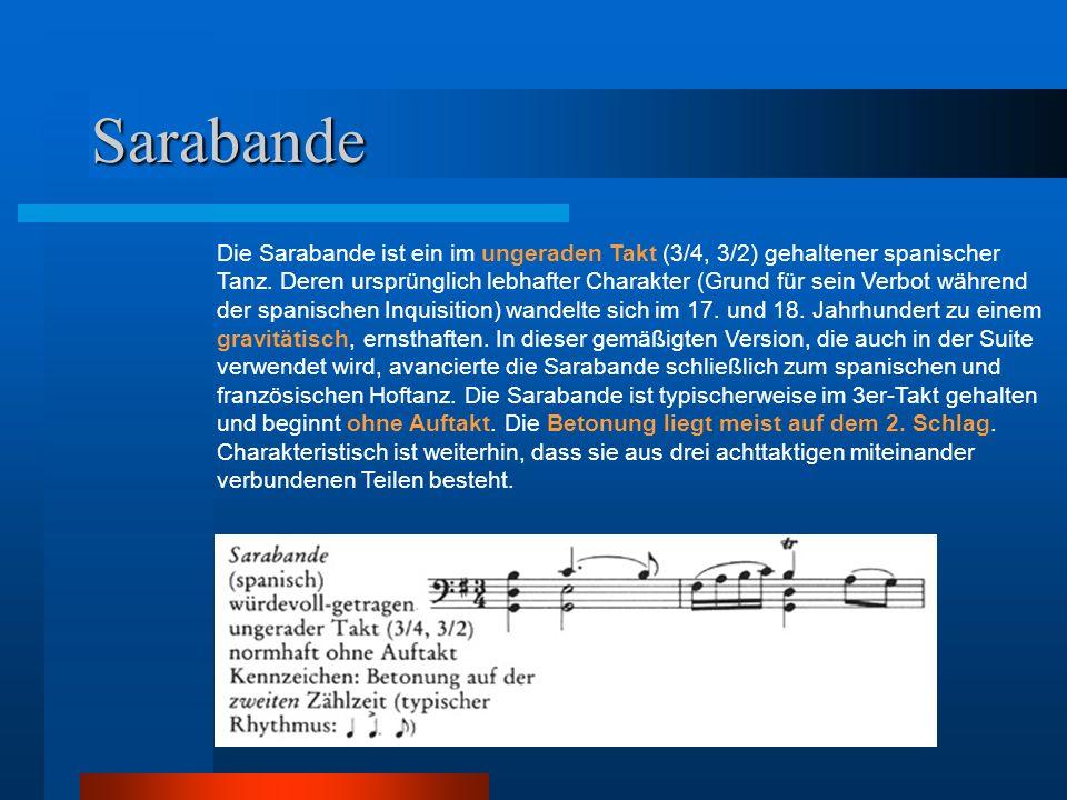 Sarabande Die Sarabande ist ein im ungeraden Takt (3/4, 3/2) gehaltener spanischer Tanz. Deren ursprünglich lebhafter Charakter (Grund für sein Verbot