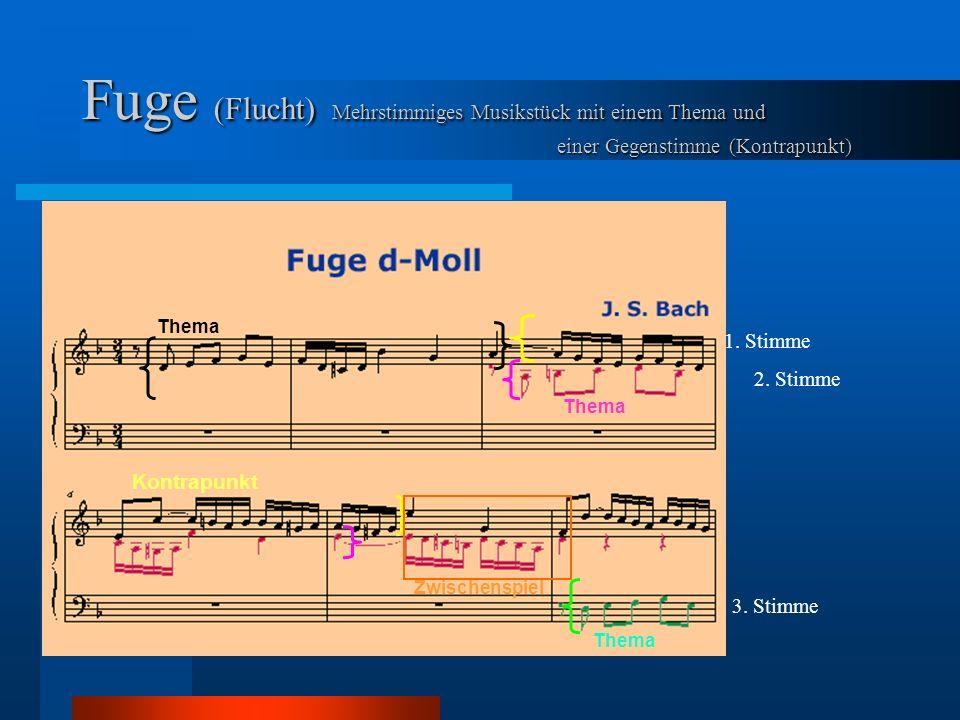 Fuge (Flucht) Mehrstimmiges Musikstück mit einem Thema und einer Gegenstimme (Kontrapunkt) 1. Stimme 2. Stimme 3. Stimme Thema Kontrapunkt Thema Zwisc