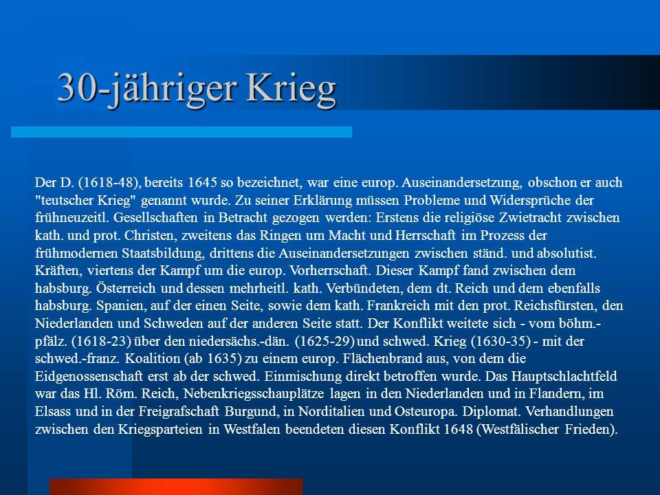 30-jähriger Krieg Der D. (1618-48), bereits 1645 so bezeichnet, war eine europ. Auseinandersetzung, obschon er auch