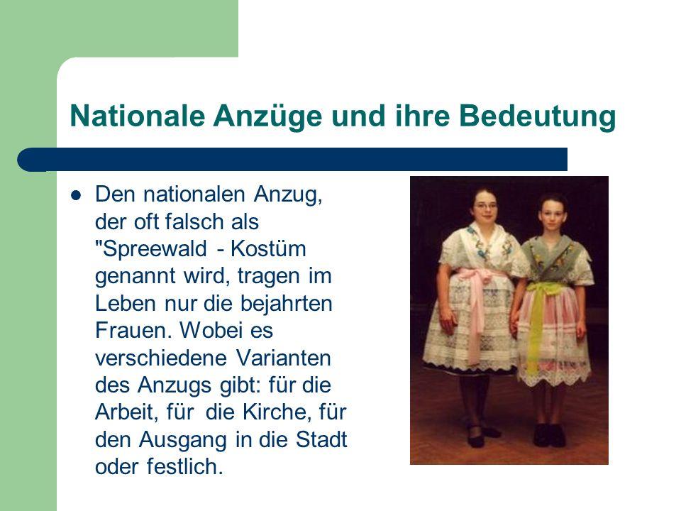 Nationale Anzüge und ihre Bedeutung Den nationalen Anzug, der oft falsch als Spreewald - Kostüm genannt wird, tragen im Leben nur die bejahrten Frauen.