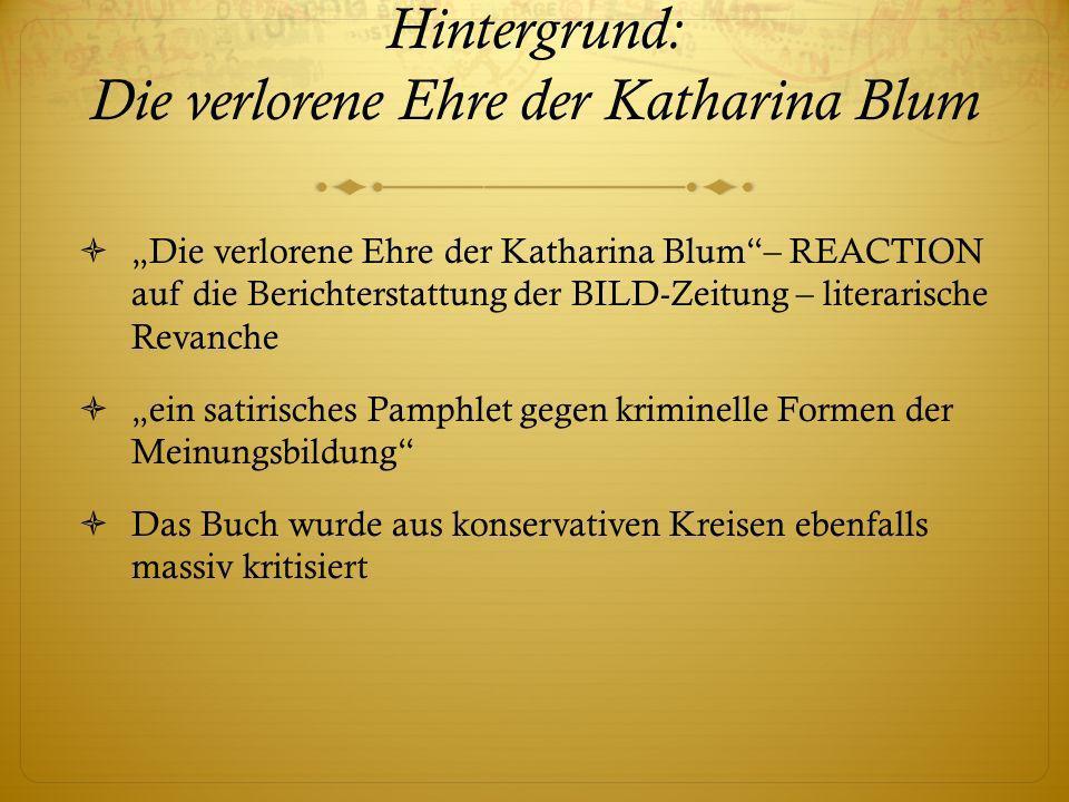 Hintergrund: Die verlorene Ehre der Katharina Blum Die verlorene Ehre der Katharina Blum– REACTION auf die Berichterstattung der BILD-Zeitung – literarische Revanche ein satirisches Pamphlet gegen kriminelle Formen der Meinungsbildung Das Buch wurde aus konservativen Kreisen ebenfalls massiv kritisiert