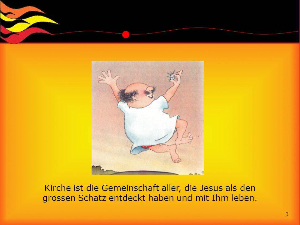 Kirche ist die Gemeinschaft aller, die Jesus als den grossen Schatz entdeckt haben und mit Ihm leben. 3