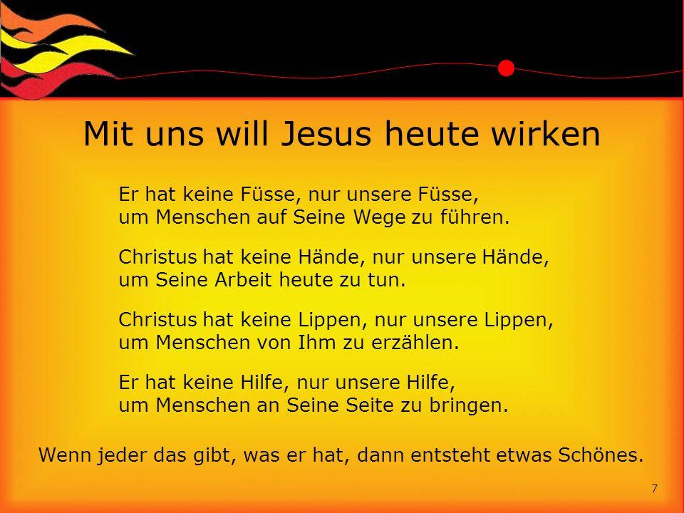 Mit uns will Jesus heute wirken Er hat keine Füsse, nur unsere Füsse, um Menschen auf Seine Wege zu führen. Christus hat keine Hände, nur unsere Hände