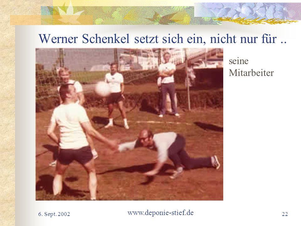 6. Sept. 2002 www.deponie-stief.de 22 Werner Schenkel setzt sich ein, nicht nur für.. seine Mitarbeiter